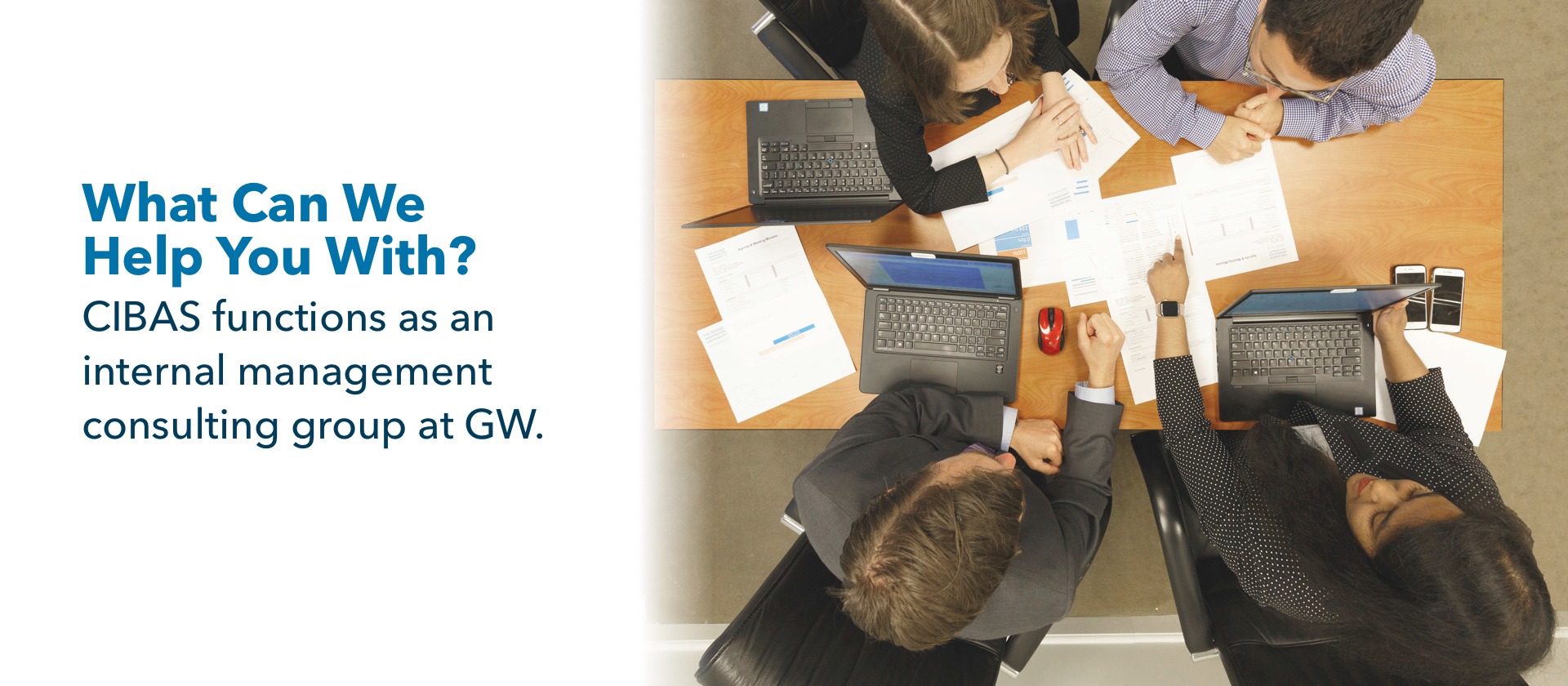 What Can We Help You With? CIBAS functions as an internal management consulting group at GW. People sitting around a work table